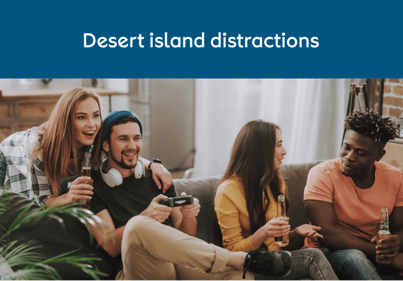 Desert island distractions